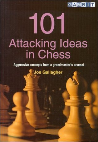 101 Attacking Ideas in Chess: Aggressive Concepts from a Grandmasters Arsenal  by  Joe Gallagher