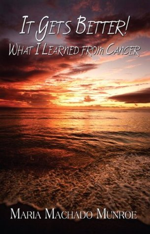 It Gets Better!: What I Learned from Cancer  by  Maria Machado Munroe