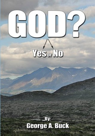God?:Yes or No  by  George A. Buck