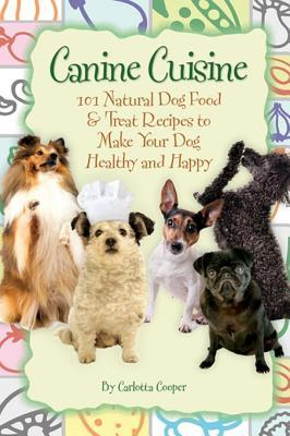 Canine Cuisine: 101 Natural Dog Food & Treat Recipes to Make Your Dog Healthy and Happy  by  Carlotta Cooper