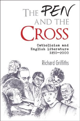 The Pen and the Cross: Catholicism and English Literature 1850 - 2000  by  Richard Griffiths