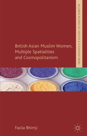 British Asian Muslim Women, Multiple Spatialities and Cosmopolitanism (Palgrave Politics of Identity and Citizenship Series) Fazila Bhimji