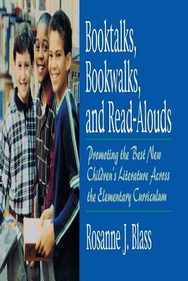 Booktalks, Bookwalks, and Read-Alouds: Promoting the Best New Childrens Literature Across the Elementary Curriculum  by  Rosanne J. Blass