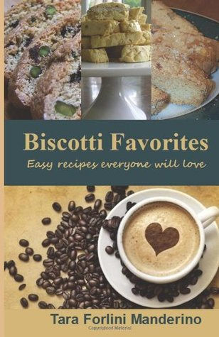 Biscotti Favorites: Easy Recipes Everyone Will Love Tara Forlini Manderino