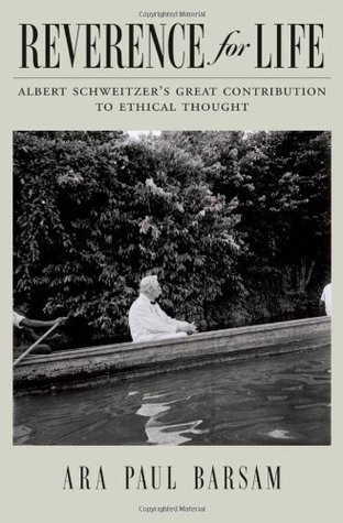 Reverence for Life: Albert Schweitzers Great Contribution to Ethical Thought Ara Paul Barsam