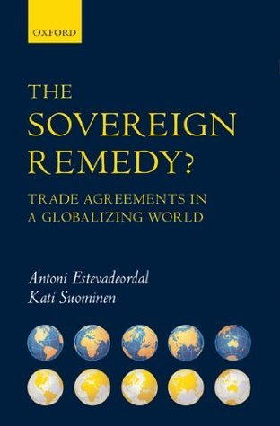 The Sovereign Remedy?: Trade Agreements in a Globalizing World  by  Antoni Estevadeordal