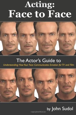 Acting Face to Face: The Actors Guide to Understanding How Your Face Communicates Emotion for TV and Film  by  John Sudol