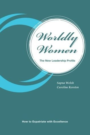 Worldly Women - The New Leadership Profile: How to Expatriate with Excellence  by  Sapna Welsh