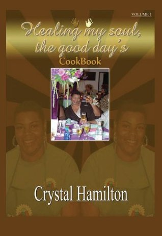 Healing My Soul: The Good Days Cookbook Volume I  by  Crystal M. Hamilton
