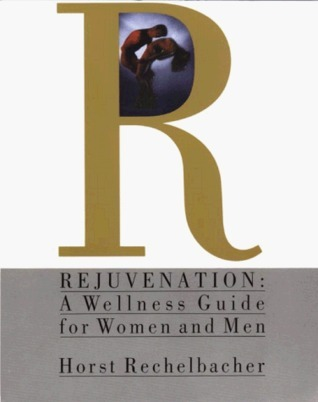 Rejuvenation: A Wellness Guide for Women and Men Horst Rechelbacher