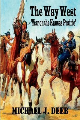 The Way West: War on the Kansas Plaines Dr Michael J Deeb