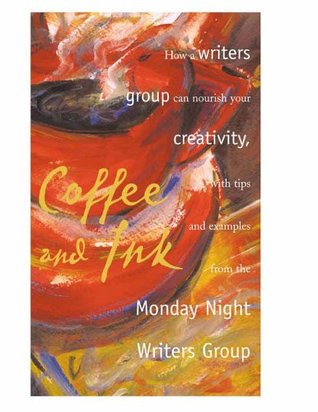 Coffee and Ink: How a Writers Group Can Nourish Your Creativity  by  Monday Night Writers Group