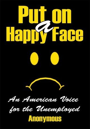 Put on a Happy Face:An American Voice for the Unemployed  by  Anonymous