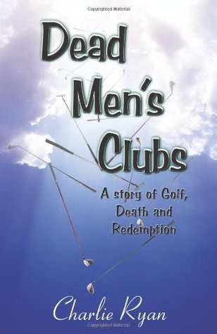 Dead Mens Clubs: A Story of Golf, Death, and Redemption Charlie Ryan
