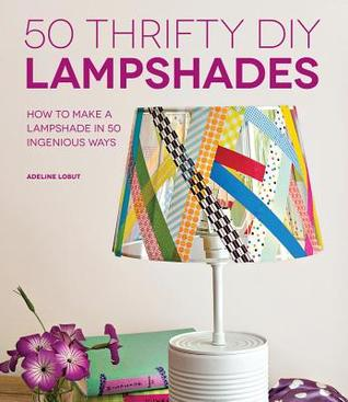 50 Thrifty DIY Lampshades: How to Make a Lampshade in 50 Ingenious Ways Adeline Lobut
