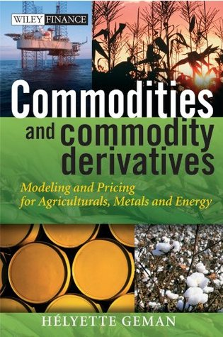 Commodities and Commodity Derivatives: Modeling and Pricing for Agriculturals, Metals and Energy (The Wiley Finance Series) Helyette Geman