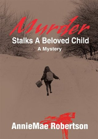 MURDER STALKS A BELOVED CHILD:A Mystery AnnieMae Robertson