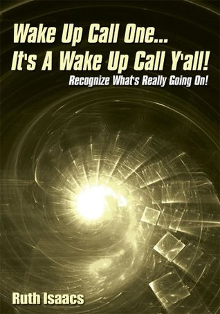 Wake Up Call One... Its A Wake Up Call Yall!: Recognize Whats Really Going On!  by  Ruth Isaacs