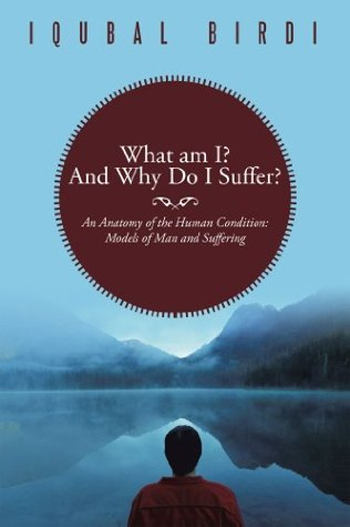 What Am I? and Why Do I Suffer?: An Anatomy of the Human Condition: Models of Man and Suffering  by  Iqubal Birdi