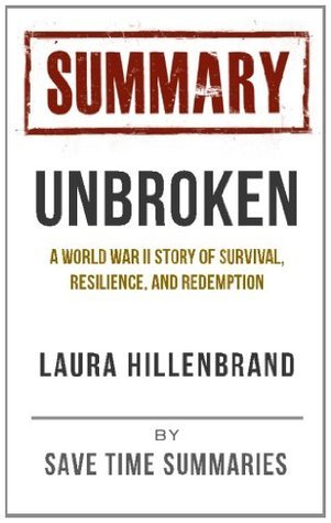 Summary of Unbroken -- A World War II Story of Survival, Resilience and Redemption Laura Hillenbrand by Save Time Summaries