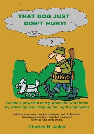 That Dog Just Dont Hunt:Create a powerful and purposeful workforce selecting and keeping the right employees by Charles N. Acker