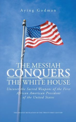 The Messiah Conquers the White House: Uncover the Sacred Weapons of the First African American President of the United States Aying Godman