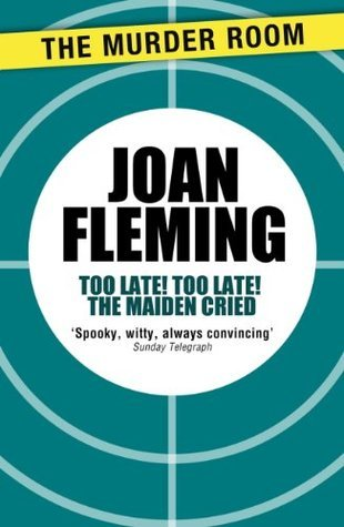 Too Late! Too Late! The Maiden Cried: A Gothick Novel Joan Fleming