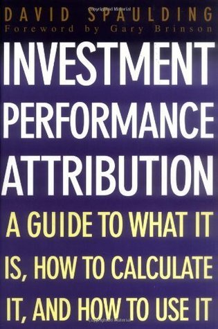 Investment Performance Attribution: A Guide to What It Is, How to Calculate It and How to Use It  by  David Spaulding