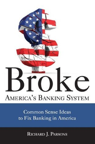 Broke: Americas Banking System, Common Sense Ideas to Fix Banking in America  by  Richard J. Parsons