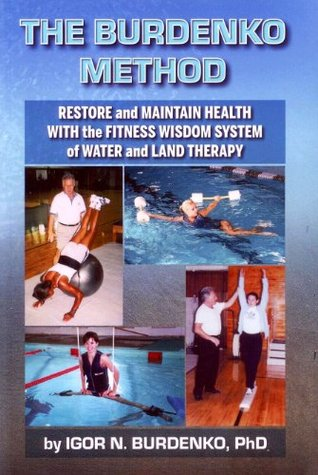 The Burdenko Method - Restore & Maintain Health With The Fitness Wisdom System of Water & Land Therapy  by  Igor N. Burdenko