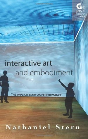 Interactive Art and Embodiment: The Implicit Body as Performance (Arts Future Book)  by  Nathaniel Stern