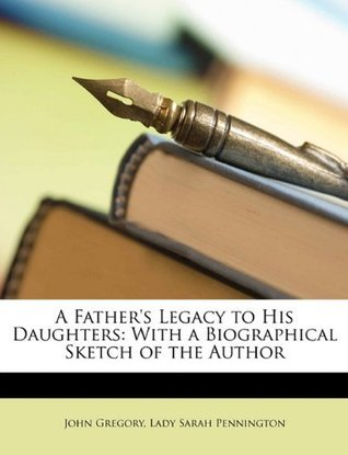 A Fathers Legacy to His Daughters: With a Biographical Sketch of the Author  by  John Gregory
