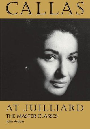 Callas at Juilliard: The Master Classes John Ardoin