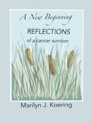 A New Beginning: REFLECTIONS of a Cancer Survivor Marilyn Koering