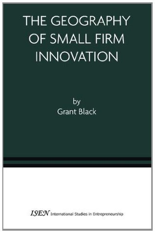 The Geography of Small Firm Innovation  by  Grant Black