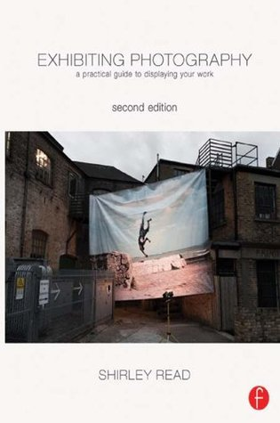 Exhibiting Photography: A Practical Guide to  Displaying Your Work Shirley Read