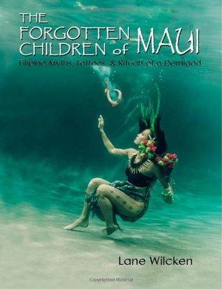 The Forgotten Children of Maui: Filipino Myths, Tattoos, and Rituals of a Demigod Lane Wilcken