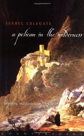 A Pelican in the Wilderness: Hermits and Solitaries Isabel Colegate