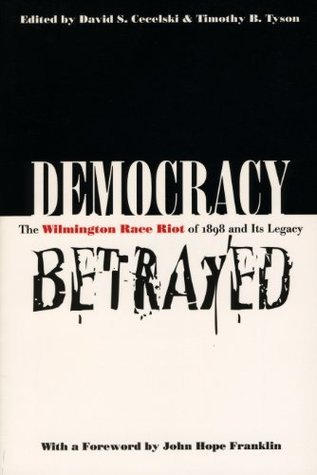 Democracy Betrayed: The Wilmington Race Riot of 1898 and Its Legacy  by  David S. Cecelski