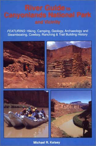 River Guide to Canyonlands National Park and Vicinity : Hiking, Camping, Geology, Archaeology and Steamboating, Cowboy, Ranching & Trail Building History Michael R. Kelsey