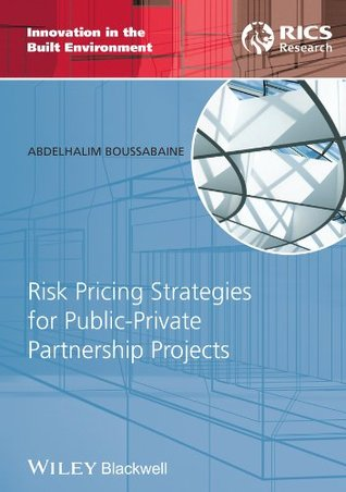 Risk Pricing Strategies for Public-Private Partnership Projects (Innovation in the Built Environment) Abdelhalim Boussabaine