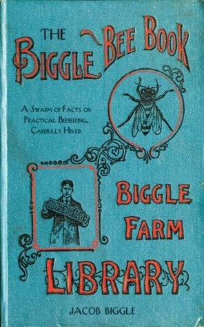 The Biggle Bee Book: A Swarm of Facts on Practical Beekeeping, Carefully Hived  by  Jacob Biggle