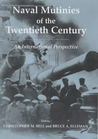 Naval Mutinies of the Twentieth Century: An International Perspective (Cass Series: Naval Policy and History)  by  Christopher M. Bell