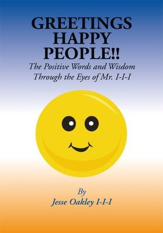 Greetings Happy People: The Positive Words and Wisdom Through the Eyes of Mr. I-I-I  by  Jesse Oakley III