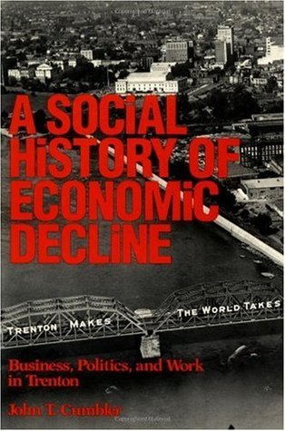 Social History of Economic Decline: Business, Politics, and Work in Trenton  by  John T. Cumbler