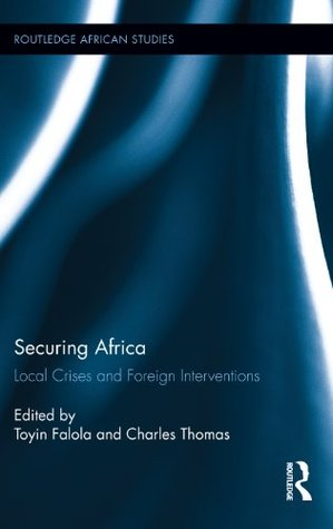 Securing Africa: Local Crises and Foreign Interventions  by  Toyin Falola
