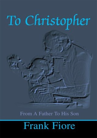 To Christopher: From A Father To His Son Frank Fiore