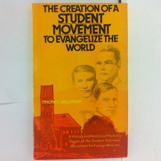 The creation of a student movement to evangelize the world: A history and analysis of the early stages of the Student Volunteer Movement for Foreign Missions Timothy C Wallstrom