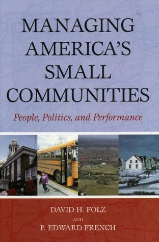 Managing Americas Small Communities: People, Politics, and Performance David H. Folz