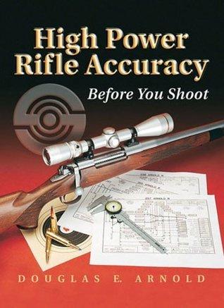 High Power Rifle Accuracy: Before You Shoot Douglas E. Arnold